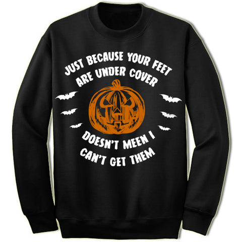 Just Because Your Feet are Under Cover Sweatshirt
