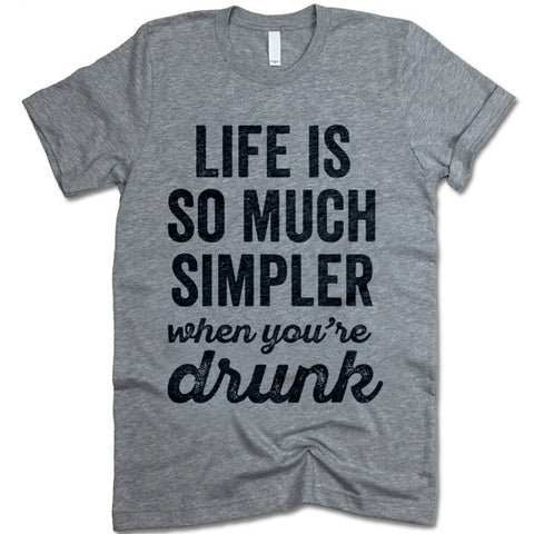 Life Is So Much Simpler When You're Drunk T-Shirt