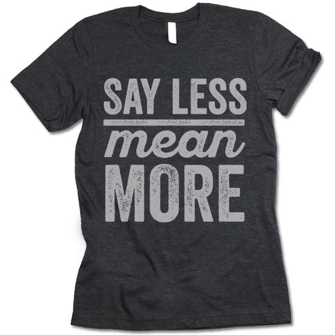 Say Less Mean More T Shirt