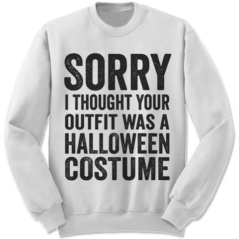 Sorry I Thought Your Outfit Was A Halloween Costume Sweatshirt