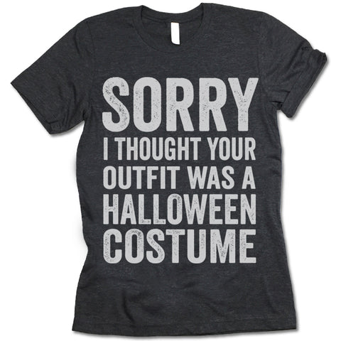 Sorry I Thought Your Outfit Was A Halloween Costume Shirt