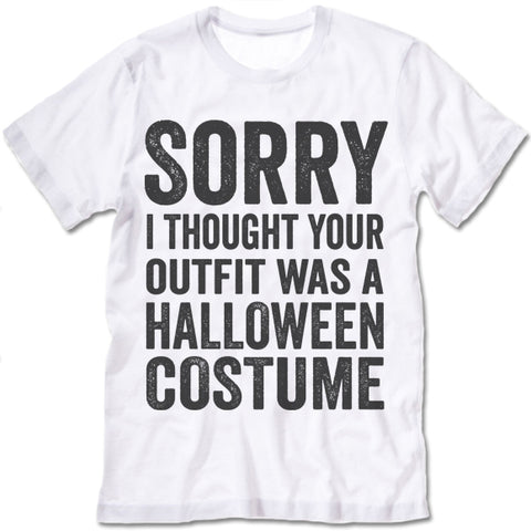 Sorry I Thought Your Outfit Was A Halloween Costume T-Shirt