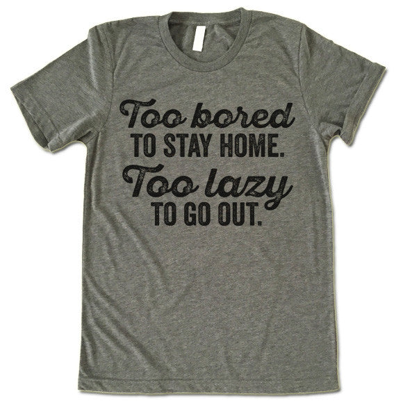 Too Bored To Stay Home Too Lazy To Go Out T-Shirt