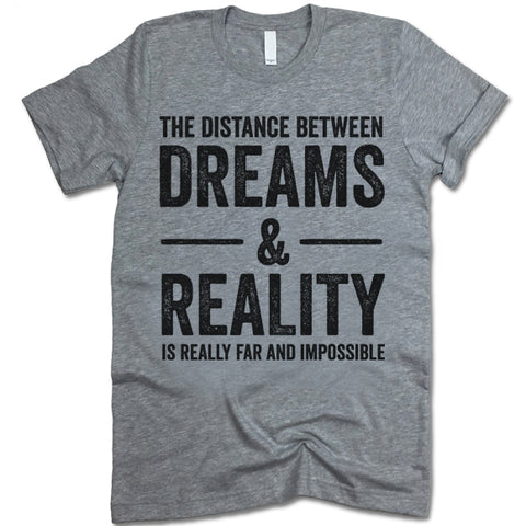 The Distance Between Dreams And Reality Shirt