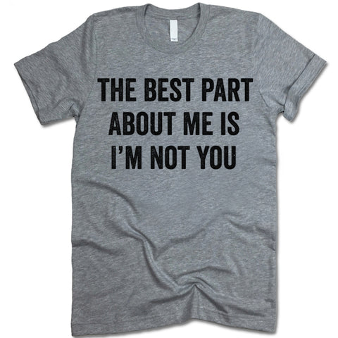 The Best Part About Me Is I'm Not You T-Shirt