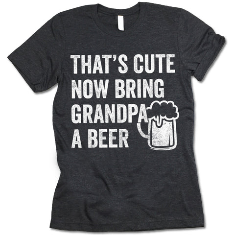 That's Cute Now Bring Grandpa A Beer Shirt