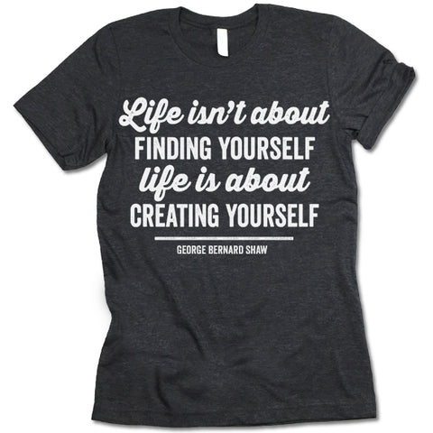 Life Isn't About Finding Yourself T -Shirt