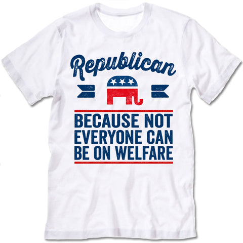 Republican Because Not Everyone Can Be On Welfare T-Shirt