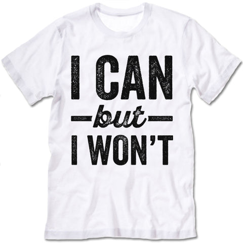 I Can But I Won't T-shirt