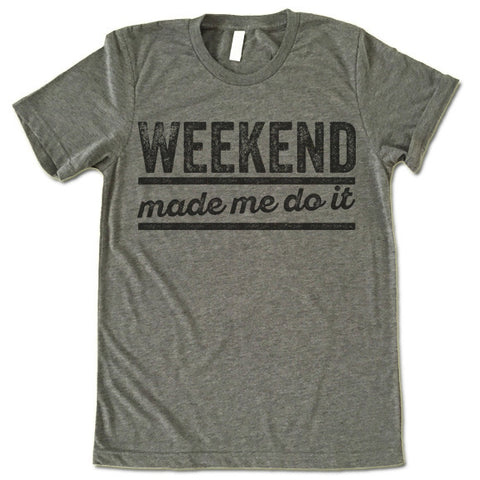Weekend Made Me Do It T-Shirt