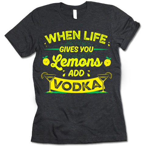 When Life Gives You Lemons Add Vodka T-Shirt