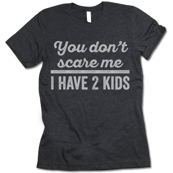 You Don't Scare Me I Have 2 Kids T Shirt