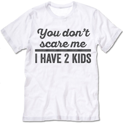 You Don't Scare Me I Have 2 Kids Shirt