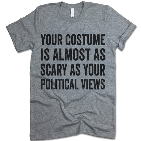 Your Costume Is Almost As Scary As Your Political Views T-Shirt
