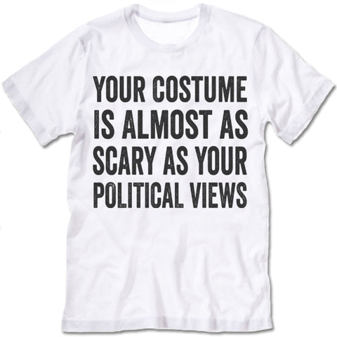 Your Costume Is Almost As Scary As Your Political Views Shirt