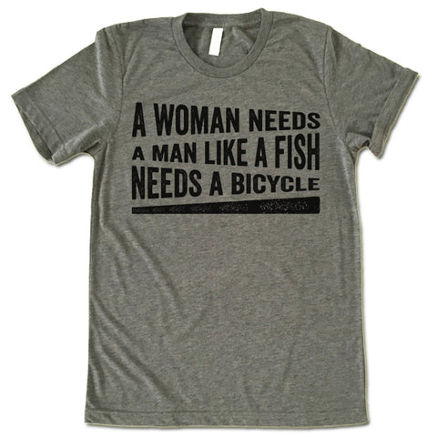 A Woman Needs A Man Like A Fish Needs A Bicycle Shirt