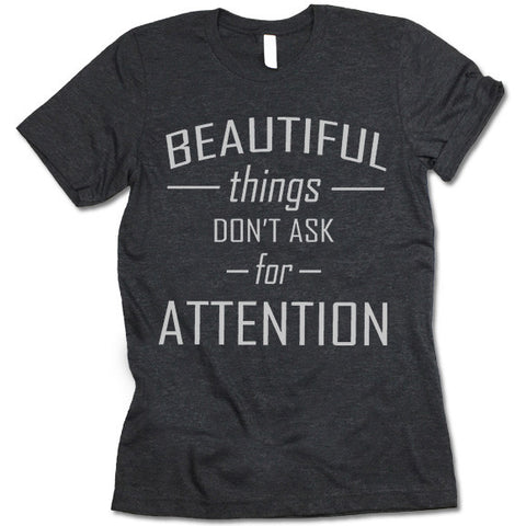 Beautiful Things Don't Ask For Attention  Shirt