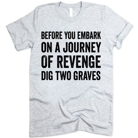 Before You Embark On A Journey Of Revenge Dig Two Graves shirt