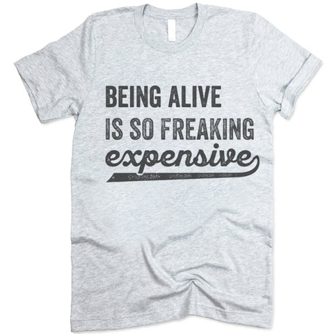 Being Alive Is So Freaking Expensive T Shirt