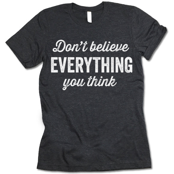 Don't Believe Everything You Think Shirt