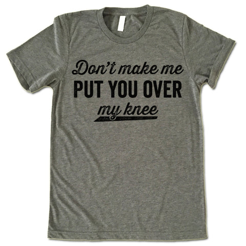 Don't Make Me Put You Over My Knee Shirt