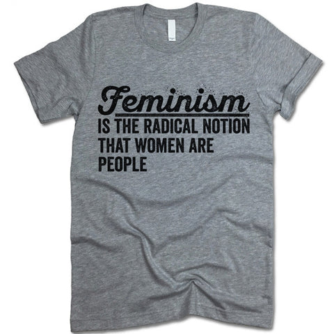 Feminism Is The Radical Notion That Women Are People Shirt