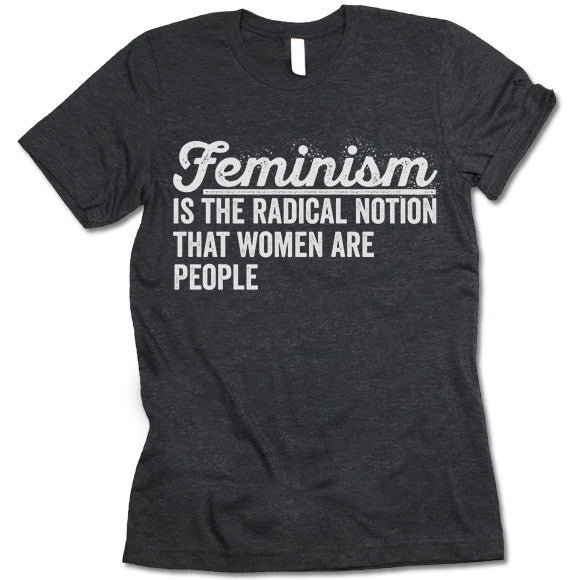 Feminism Is The Radical Notion That Women Are People T Shirt