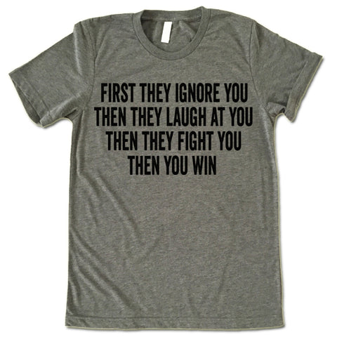 First They Ignore You Then They Laugh At You Then They Fight You Then You Win T Shirt