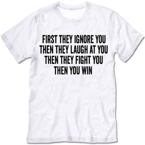First They Ignore You Then They Laugh At You Then They Fight You Then You Win shirt