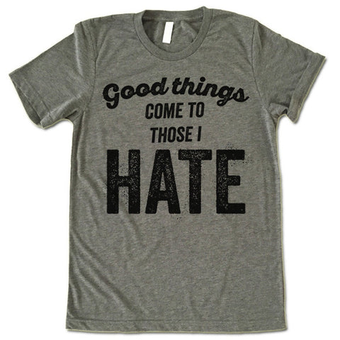 Good Things Come To Those I Hate Shirt