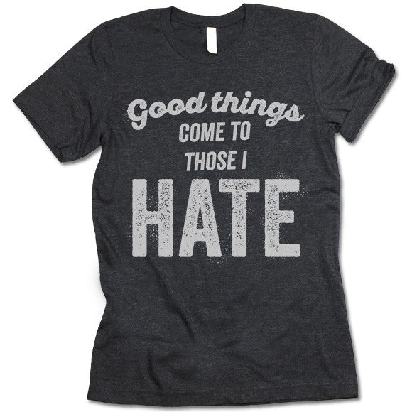 Good Things Come To Those I Hate T Shirt
