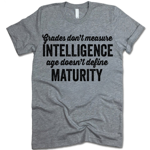 Grades Don't Measure Intelligence And Age Doesn't Define Maturity Shirt