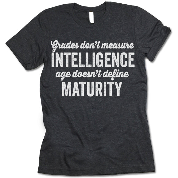Grades Don't Measure Intelligence And Age Doesn't Define Maturity T Shirt
