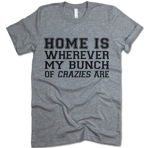 Home Is Wherever My Bunch Of Crazies Are T Shirt