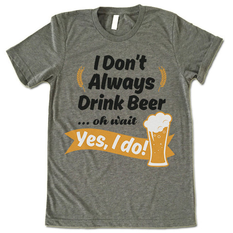 I Don't Always Drink Beer Oh Wait Yes I Do T Shirt