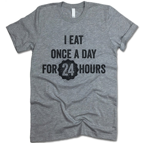 I Eat Ones A Day For 24 Hours T Shirt