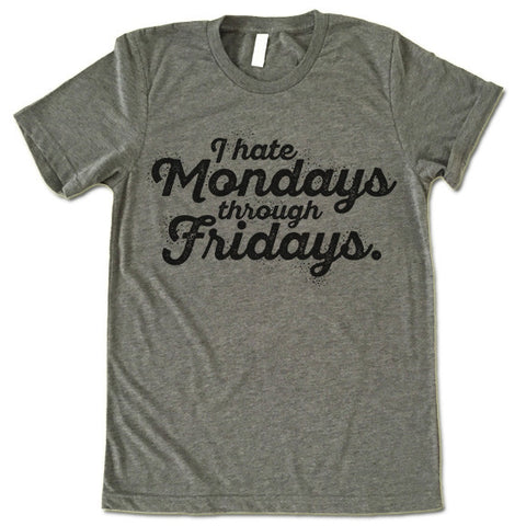 I Hate Mondays Through Fridays T Shirt