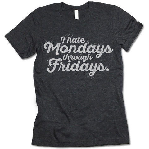 I Hate Mondays Through Fridays Shirt