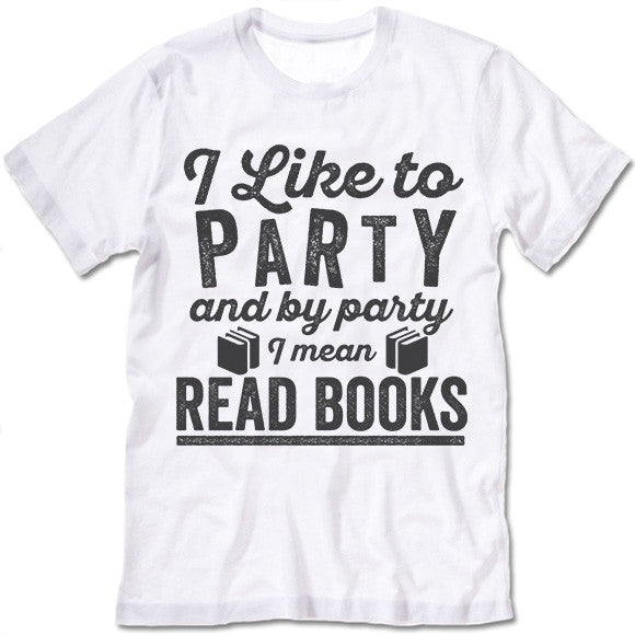 I Like To Party And By Party I Mean Read Books T Shirt