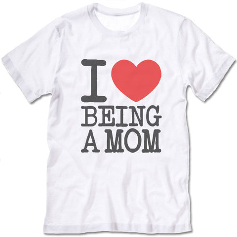 I Love Being A Mom T Shirt