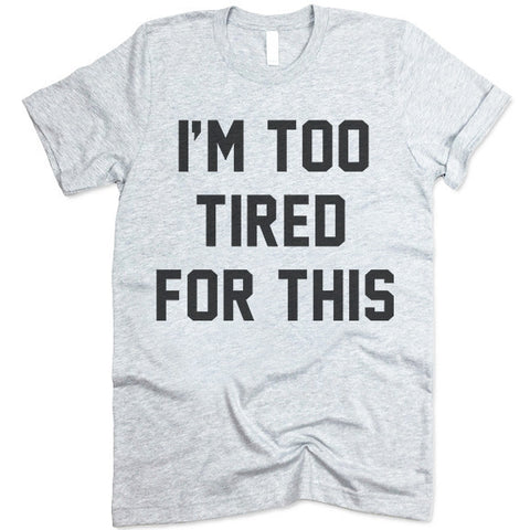 I'm Too Tired For This T Shirt