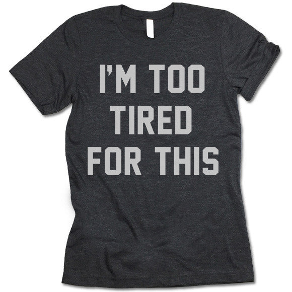 I'm Too Tired For This Shirt