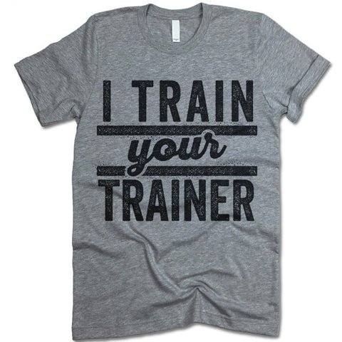 I Train Your Trainer T Shirt