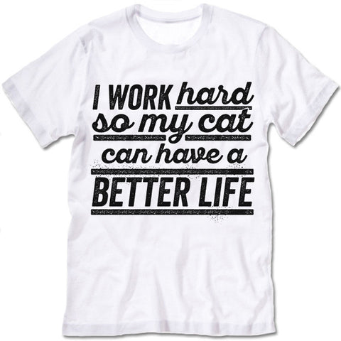 I Work Hard So My Cat Can Have A Better Life T Shirt