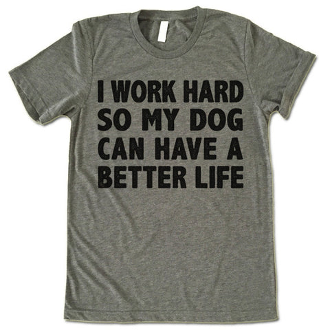 I Work Hard So My Dog Can Have A Better Life T Shirt