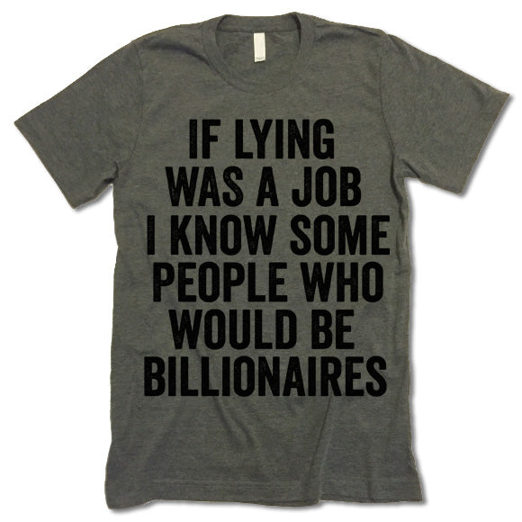 If Lying Was A Job I Know Some People Who Would Be Billionaires T Shirt