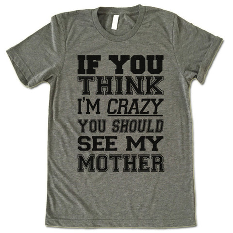 If You Think I'm Crazy You Should See My Mother T Shirt