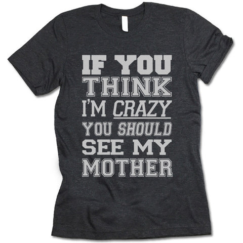 If You Think I'm Crazy You Should See My Mother Shirt