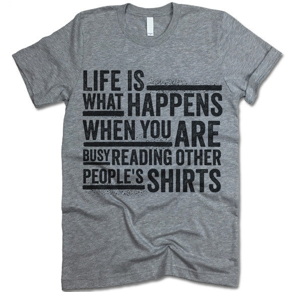 Life Is What Happens When You Are Reading Other People's Shirts T Shirt