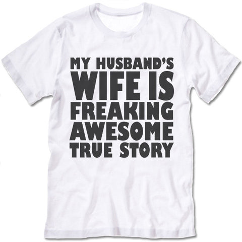 My Husband's Wife Is Freaking Awesome True Story  Shirt